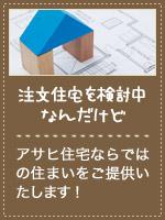 注文住宅を検討中なんだけど アサヒ住宅ならではの住まいをご提供いたします!